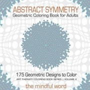 Abstract Symmetry Geometric Coloring Book for Adults: 175+ Creative Geometric Designs, Patterns and Shapes to Color for Relaxing and Relieving Stress, Paperback/The Mindful Word