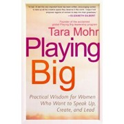 Playing Big: Practical Wisdom for Women Who Want to Speak Up, Create, and Lead, Paperback/Tara Mohr