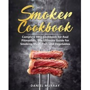 Smoker Cookbook: Complete BBQ Cookbook for Real Pitmasters, The Ultimate Guide for Smoking Meat, Fish, and Vegetables, Paperback/Daniel Murray
