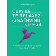 Cum sa te relaxezi si sa invingi stresul/Mike George