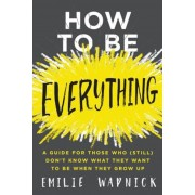 How to Be Everything: A Guide for Those Who (Still) Don't Know What They Want to Be When They Grow Up, Hardcover