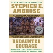 Undaunted Courage: Meriwether Lewis, Thomas Jefferson, and the Opening of the American West, Paperback