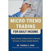 Micro-Trend Trading for Daily Income: Using Intra-Day Trading Tactics to Harness the Power of Today's Volatile Markets, Hardcover/Thomas K. Carr