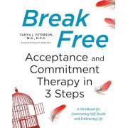 Break Free: Acceptance and Commitment Therapy in 3 Steps: A Workbook for Overcoming Self-Doubt and Embracing Life, Paperback