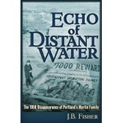 Echo of Distant Water: The 1958 Disappearance of Portland's Martin Family, Paperback/J. B. Fisher
