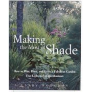 Making the Most of Shade: How to Plan, Plant, and Grow a Fabulous Garden That Lightens Up the Shadows, Paperback