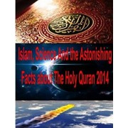 Islam, Science and the Astonishing Facts about the Holy Quran 2014, Paperback/MR Faisal Fahim