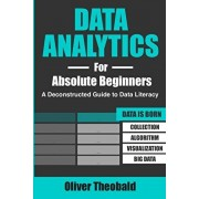Data Analytics for Absolute Beginners: A Deconstructed Guide to Data Literacy: (Introduction to Data, Data Visualization, Business Intelligence & Mach, Paperback/Oliver Theobald