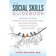 The Social Skills Guidebook: Manage Shyness, Improve Your Conversations, and Make Friends, Without Giving Up Who You Are, Paperback/Chris MacLeod
