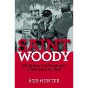 Saint Woody: The History and Fanaticism of Ohio State Football, Hardcover/Bob Hunter