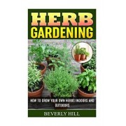 Herb Gardening: How To Grow Your Own Herbs Indoors And Outdoors, Paperback/Beverly Hill