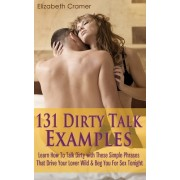 131 Dirty Talk Examples: Learn How to Talk Dirty with These Simple Phrases That Drive Your Lover Wild & Beg You for Sex Tonight