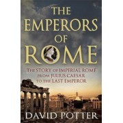 The Emperors of Rome: The Story of Imperial Rome from Julius Caesar to the Last Emperor, Paperback