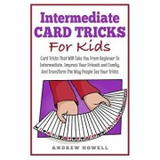 Intermediate Card Tricks for Kids: Card Tricks That Will Take You from Beginner to Intermediate, Impress Your Friends and Family, and Transform the Wa, Paperback/Andrew Howell