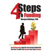 Four Steps to Funding: Avoid Rejection and Get Your Grant Funded on the Next Try with This Simple Four Step Formula, Paperback/Dr Morgan Giddings