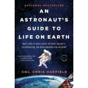 An Astronaut's Guide to Life on Earth: What Going to Space Taught Me about Ingenuity, Determination, and Being Prepared for Anything, Paperback