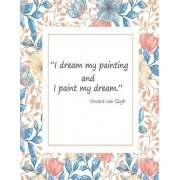I Dream My Painting and I Paint My Dream.Vincent Van Gogh: Floral Vintage Notebook, Quote Journal, Inspirational Quotes, Sketchbook, Blank Notebook, U