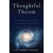 Thoughtful Theism: Redeeming Reason in an Irrational Age, Paperback