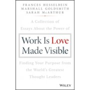 Work is Love Made Visible - A Collection of Essays About the Power of Finding Your Purpose From the World's Greatest Thought Leaders (9781119513582)
