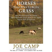 Horses Were Born to Be on Grass: How We Discovered the Simple But Undeniable Truth about Grass, Sugar, Equine Diet, & Lifestyle, Paperback/Joe Camp