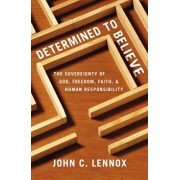 Determined to Believe': The Sovereignty of God, Freedom, Faith, and Human Responsibility, Paperback/John C. Lennox