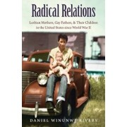 Radical Relations: Lesbian Mothers, Gay Fathers, and Their Children in the United States since World War II, Paperback/Daniel Winunwe Rivers
