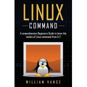 Linux Command: A Comprehensive Beginners Guide to Learn the Realms of Linux Command from A-Z, Paperback/William Vance