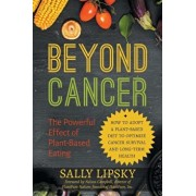 Beyond Cancer: The Powerful Effect of Plant-Based Eating: How to Adopt a Plant-Based Diet to Optimize Cancer Survival and Long-Term H, Paperback/Sally a. Lipsky