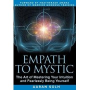 Empath to Mystic: The Art of Mastering Your Intuition and Fearlessly Being Yourself, Paperback/Aaran Solh