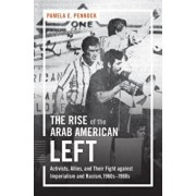 The Rise of the Arab American Left: Activists, Allies, and Their Fight Against Imperialism and Racism, 1960s-1980s, Paperback/Pamela E. Pennock
