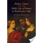 Parlour Games and the Public Life of Women in Renaissance Italy (McClure George W.)(Cartonat) (9781442646599)