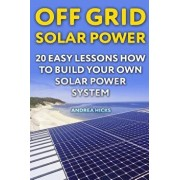 Off Grid Solar Power: 20 Easy Lessons How to Build Your Own Solar Power System, Paperback/Andrea Hicks
