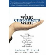 What Customers Want: Using Outcome-Driven Innovation to Create Breakthrough Products and Services: Using Outcome-Driven Innovation to Create Breakthro, Hardcover/Anthony Ulwick