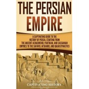 The Persian Empire: A Captivating Guide to the History of Persia, Starting from the Ancient Achaemenid, Parthian, and Sassanian Empires to, Hardcover/Captivating History