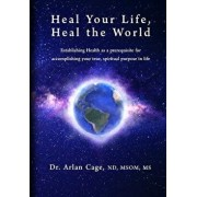 Heal Your Life, Heal the World: Establishing Health as a Prerequisite for Accomplishing Your True, Spiritual Purpose in Life, Paperback/Arlan Cage