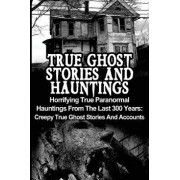True Ghost Stories and Hauntings: Horrifying True Paranormal Hauntings from the Last 300 Years: Creepy True Ghost Stories and Accounts, Paperback/Max Mason Hunter