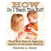 How Do I Teach This Kid': Visual Work Tasks for Beginning Learners on the Autism Spectrum, Paperback/Kimberly A. Henry