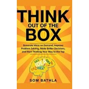 Think Out of The Box: Generate Ideas on Demand, Improve Problem Solving, Make Better Decisions, and Start Thinking Your Way to the Top, Paperback/Som Bathla