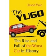 The Yugo: The Rise and Fall of the Worst Car in History, Paperback/Jason Vuic