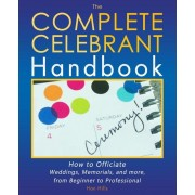 The Complete Celebrant Handbook: How to Officiate Weddings, Memorials, and More, from Beginner to Professional, Paperback