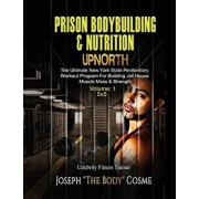 Prison Bodybuilding & Nutrition: Upnorth: Upnorth: The New York State Penitentiary Workout Program for Building Jail House Muscle Mass & Strength, Paperback/Joseph Cosme