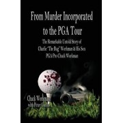 """From Murder Incorporated to the PGA Tour: The Remarkable, Untold Story of Charlie """"the Bug"""" Workman & His Son PGA Pro Chuck Workman, Paperback/Chuck Workman"""