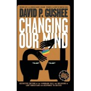 Changing Our Mind: Definitive 3rd Edition of the Landmark Call for Inclusion of LGBTQ Christians with Response to Critics, Hardcover/David P. Gushee
