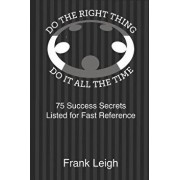 Do the Right Thing, Do it All the Time: 75 Success Secrets Listed for Fast Reference, Paperback/Frank Leigh
