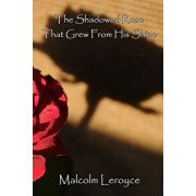 The Shadowed Rose That Grew From His Shine, Paperback/Malcolm Leroyce