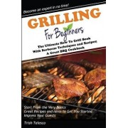 Grilling for Beginners: The Ultimate How to Grill Book with Barbecue Techniques and Recipes; A Great BBQ Book, Paperback/Trish Telesco