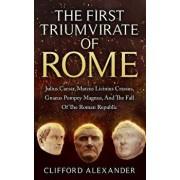 The First Triumvirate of Rome: Julius Caesar, Marcus Licinius Crassus, Gnaeus Pompey Magnus, and the Fall of the Roman Republic, Paperback/Clifford Alexander