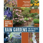 Rain Gardens for the Pacific Northwest: Design and Build Your Own, Paperback
