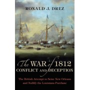 The War of 1812, Conflict and Deception: The British Attempt to Seize New Orleans and Nullify the Louisiana Purchase, Hardcover