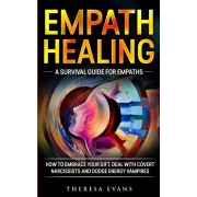 Empath Healing: A Survival Guide For Empaths. How To Embrace Your Gift, Deal With Covert Narcissists And Dodge Energy Vampires., Paperback/Theresa Evans